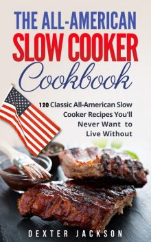 The All-American Slow Cooker Cookbook, Dexter Jackson