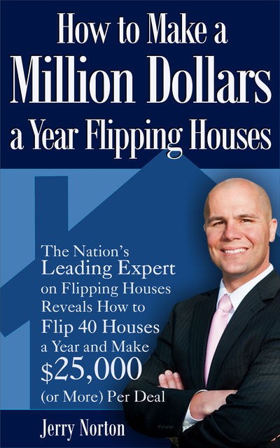 How to Make a Million Dollars a Year Flipping Houses, Jerry Norton