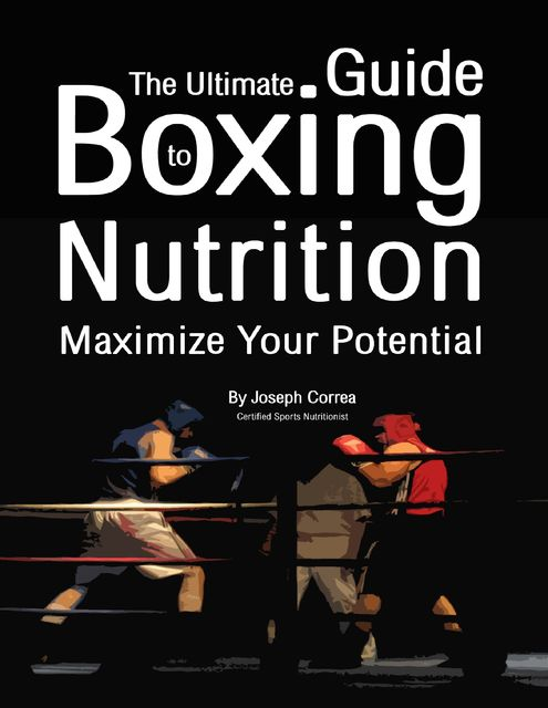 The Ultimate Guide to Boxing Nutrition: Maximize Your Potential, Joseph Correa