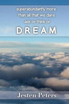 Superabundantly More Than All That We Dare Ask or Think or DREAM, Jesten Peters