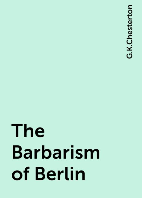The Barbarism of Berlin, G.K.Chesterton