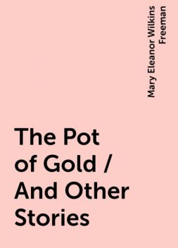 The Pot of Gold / And Other Stories, Mary Eleanor Wilkins Freeman