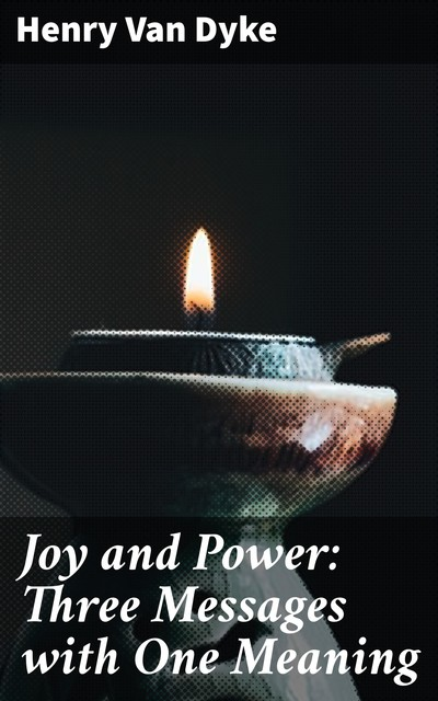 Joy and Power: Three Messages with One Meaning, Henry Van Dyke