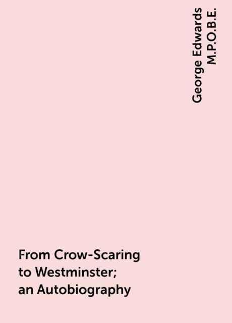 From Crow-Scaring to Westminster; an Autobiography, George Edwards M.P.O.B.E.