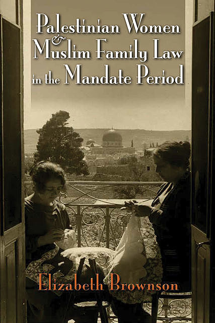 Palestinian Women and Muslim Family Law in the Mandate Period, Elizabeth Brownson
