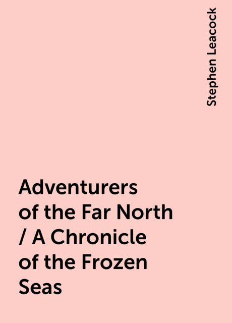Adventurers of the Far North / A Chronicle of the Frozen Seas, Stephen Leacock