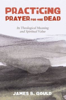 Practicing Prayer for the Dead, James B. Gould