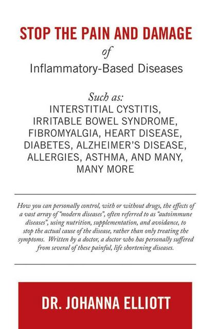 Stop the Pain and Damage of Inflammatory Based Diseases: Such As: Interstitial Cystitis, Irritable Bowel Syndrome, Fibromyalgia, Heart Disease, Diabetes, Alzheimer's Disease, Allergies, Asthma, and Many, Many More, Johanna Elliott