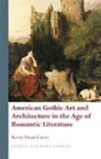 American Gothic Art and Architecture in the Age of Romantic Literature, Kerry Dean Carso