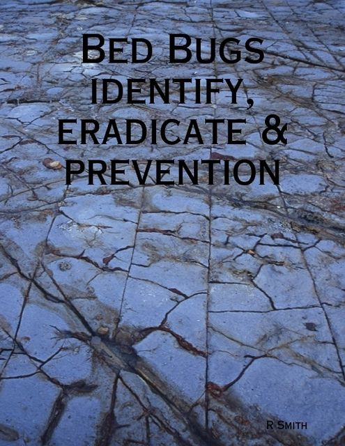 Bed Bugs – Identify, Eradicate & Prevention, R Smith