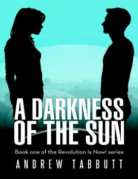 A Darkness of the Sun: Book One of the Revolution Is Now! Series, Andrew Tabbutt