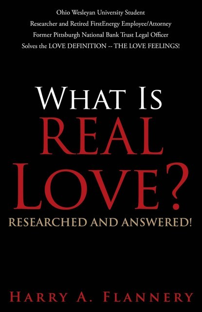 What Is REAL Love? Ohio Wesleyan University Student/Researcher and retired FirstEnergy Employee/Attorney Solves the LOVE DEFINITION — THE LOVE FEELINGS, Harry Flannery
