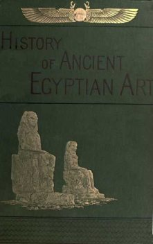 A History of Art in Ancient Egypt, Vol. 1 (of 2), Charles Chipiez