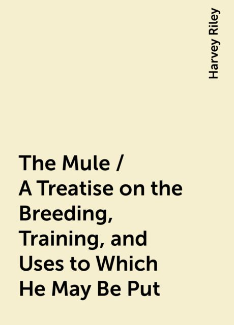 The Mule / A Treatise on the Breeding, Training, and Uses to Which He May Be Put, Harvey Riley