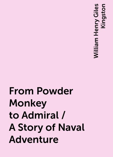 From Powder Monkey to Admiral / A Story of Naval Adventure, William Henry Giles Kingston