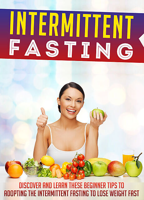 Intermittent Fasting: Discover And Learn These Beginner Tips To Adopting The Intermittent Fasting To Lose Weight FAST, Old Natural Ways