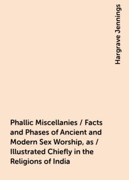 Phallic Miscellanies / Facts and Phases of Ancient and Modern Sex Worship, as / Illustrated Chiefly in the Religions of India, Hargrave Jennings