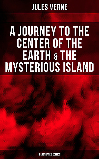 A Journey to the Center of the Earth & The Mysterious Island (Illustrated Edition), Jules Verne