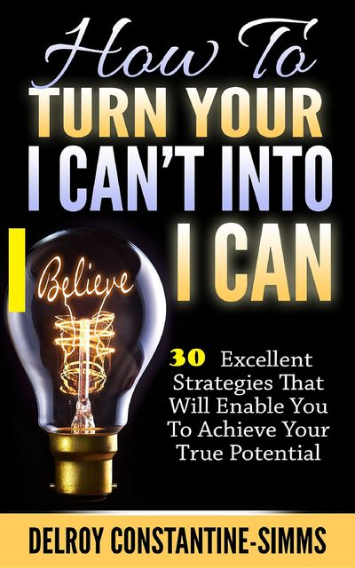 How To Turn Your I Can't Into I Believe Can, Delroy Constantine-Simms