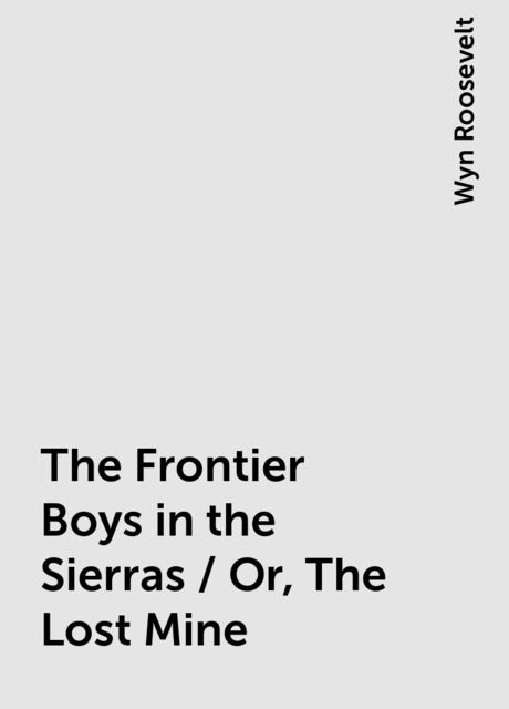 The Frontier Boys in the Sierras / Or, The Lost Mine, Wyn Roosevelt