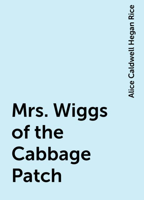 Mrs. Wiggs of the Cabbage Patch, Alice Caldwell Hegan Rice