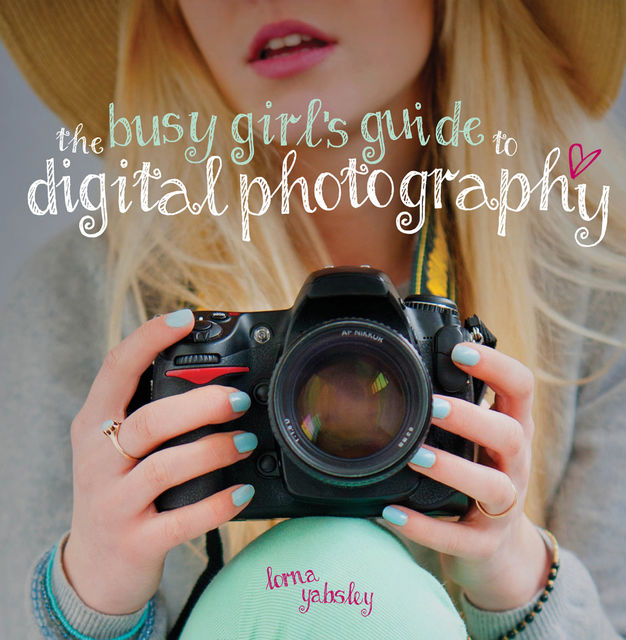 The Busy Girl's Guide to Digital Photography, Lorna Yabsley