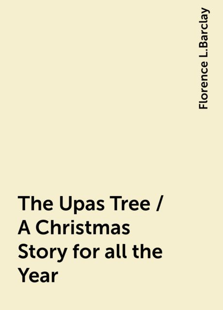 The Upas Tree / A Christmas Story for all the Year, Florence L.Barclay