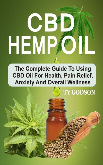 CBD Hemp Oil: The Complete Guide To Using CBD Oil For Health, Pain Relief, Anxiety And Overall Wellness, Ty Godson