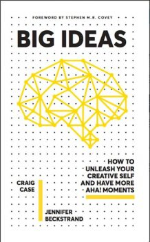 BIG IDEAS: HOW TO UNLEASH YOUR CREATIVE SELF AND HAVE MORE AHA! MOMENTS, Craig, Jennifer, Beckstrand, Case