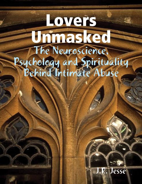 Lovers Unmasked – The Neuroscience, Psychology and Spirituality Behind Intimate Abuse, J.R.Jesse