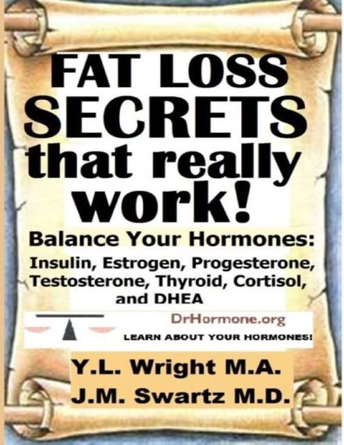 Fat Loss Secrets That Really Work: Balance Your Hormones: Insulin, Estrogen, Progesterone, Testosterone, Thyroid, Cortisol, and DHEA, Y.L.Wright M.A.