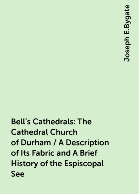 Bell's Cathedrals: The Cathedral Church of Durham / A Description of Its Fabric and A Brief History of the Espiscopal See, Joseph E.Bygate