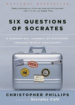 Six Questions of Socrates: A Modern-Day Journey of Discovery through World Philosophy, Christopher Phillips