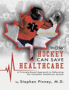 How Hockey Can Save Healthcare: A Principle – Based Approach to Reforming the Canadian Healthcare System, Stephen Pinney