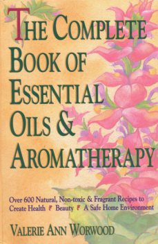 The Complete Book of Essential Oils and Aromatherapy, Valerie Ann Worwood