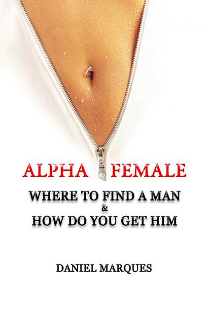 Alpha Female: Where to Find a Man and How do You Get Him, Daniel Marques