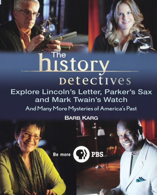 The History Detectives Explore Lincoln's Letter, Parker's Sax, and Mark Twain's Watch, Barbara Karg
