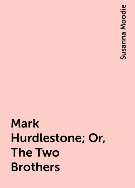 Mark Hurdlestone; Or, The Two Brothers, Susanna Moodie