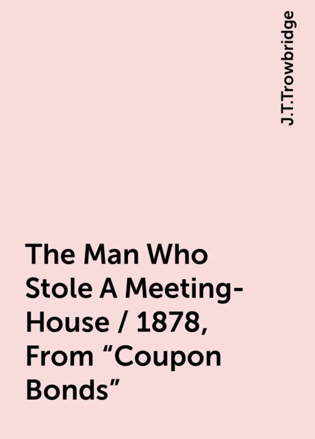 """The Man Who Stole A Meeting-House / 1878, From """"Coupon Bonds"""", J.T.Trowbridge"""