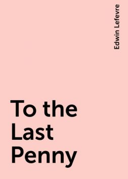 To the Last Penny, Edwin Lefevre