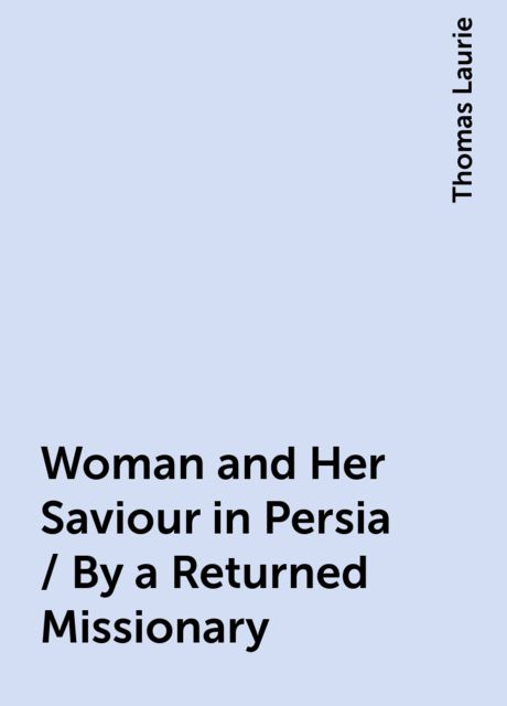 Woman and Her Saviour in Persia / By a Returned Missionary, Thomas Laurie