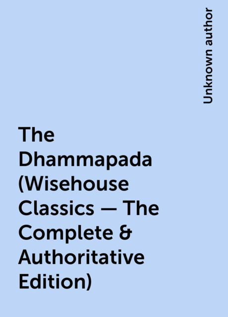 The Dhammapada (Wisehouse Classics – The Complete & Authoritative Edition),