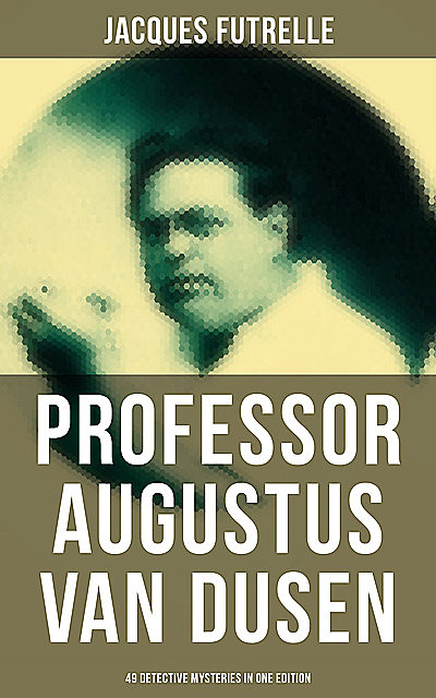 Professor Augustus Van Dusen: 49 Detective Mysteries in One Edition, Jacques Futrelle