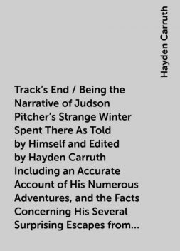 Track's End / Being the Narrative of Judson Pitcher's Strange Winter Spent There As Told by Himself and Edited by Hayden Carruth Including an Accurate Account of His Numerous Adventures, and the Facts Concerning His Several Surprising Escapes from Death N, Hayden Carruth