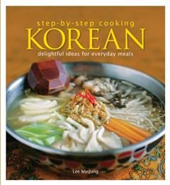 Step by Step Cooking Korean. Delightful Ideas for Everyday Meals, Lee Min Jung