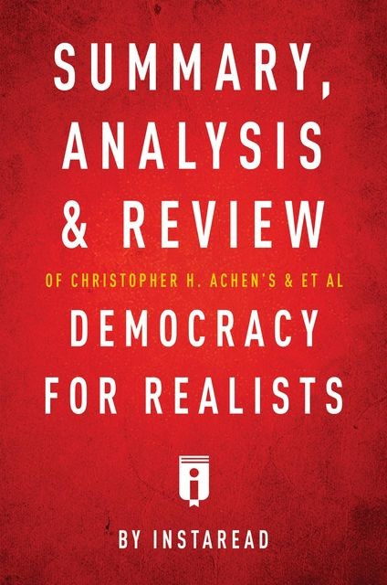 Summary, Analysis & Review of Christopher H. Achen's & Larry M. Bartels's Democracy for Realists by Instaread, Instaread