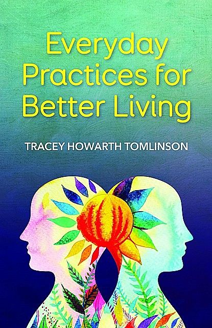 Everyday Practices for Better Living, Tracey Howarth Tomlinson