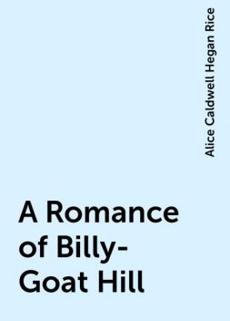 A Romance of Billy-Goat Hill, Alice Caldwell Hegan Rice