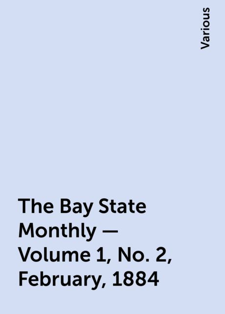 The Bay State Monthly — Volume 1, No. 2, February, 1884, Various