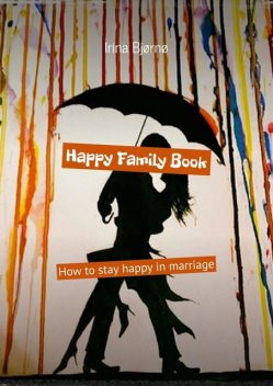 Happy Family Book. How to stay happy in marriage, Irina Bjørnø